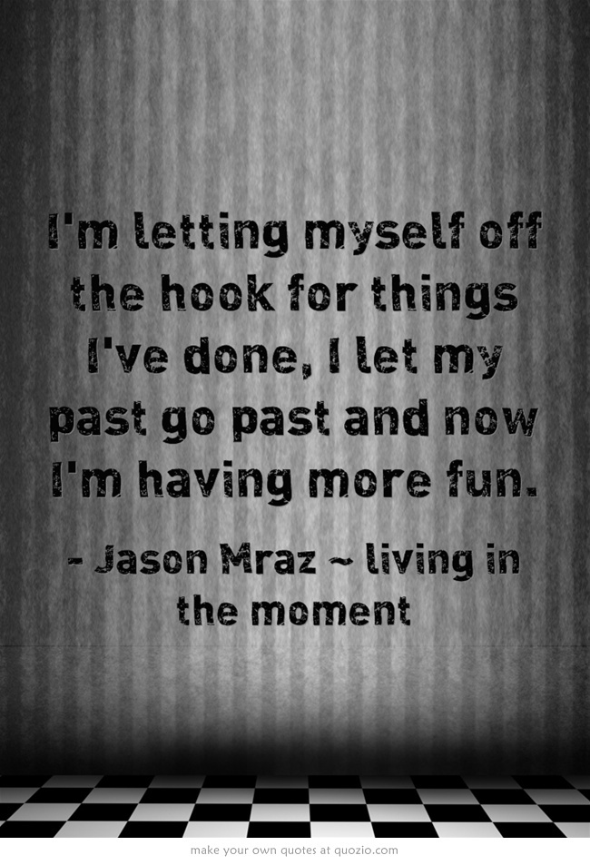 I'm letting myself off the hook for things I've done, I let my past go past and now I'm having more fun.