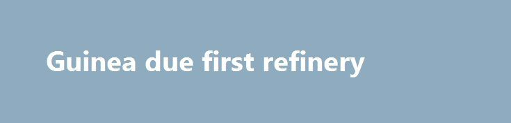 Guinea due first refinery http://betiforexcom.livejournal.com/26855663.html  Brahms Oil Refineries Ltd.,  Geneva, has let a contract to SNC-Lavalin Group Inc., Montreal, to provide front-end engineering design for a grassroots 10,000-b/d refinery in Kamsar, Guinea.The post Guinea due first refinery appeared first on aroundworld24.com. http://aroundworld24.com/2017/07/26/guinea-due-first-refinery/