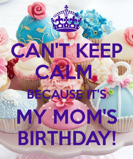 CAN'T KEEP CALM BECAUSE IT'S MY MOM'S BIRTHDAY! - KEEP CALM AND ...