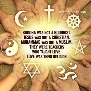 Buddha was not a Buddhist…Jesus was not a Christian…Muhammad was not a Muslim…They were teachers who taught Love…Love was their religion.  www.mynzah.com
