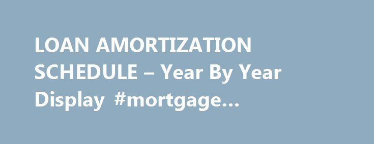 Loan Amortization Schedule  Year By Year Display Mortgage