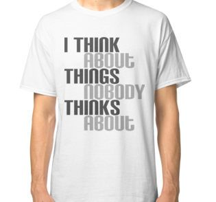 I think about things nobody thinks about - tshirt, mug, case for introvert and all people who tend to overthink