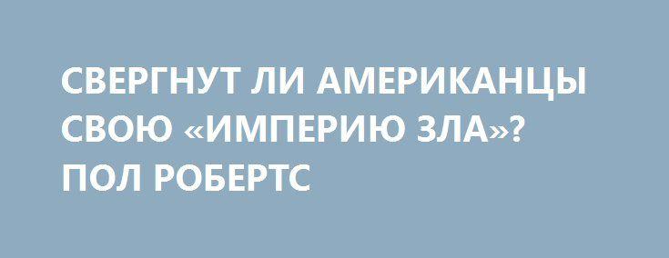 СВЕРГНУТ ЛИ АМЕРИКАНЦЫ СВОЮ «ИМПЕРИЮ ЗЛА»? ПОЛ РОБЕРТС http://rusdozor.ru/2016/08/31/svergnut-li-amerikancy-svoyu-imperiyu-zla-pol-roberts/  Люди, контролирующие США, не отдадут свою власть без мировой войны  Пол Вулфовиц* и та ложь, которую он горами наворочал за время пребывания на высоких государственных постах, являются причиной массового количества смертей и массированных разрушений в семи странах. Недавно Вулфовиц ...