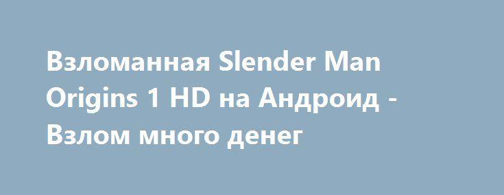 Взломанная Slender Man Origins 1 HD на Андроид - Взлом много денег http://droid-gamers.ru/2221-vzlomannaya-slender-man-origins-1-hd-na-android-vzlom-mnogo-deneg.html