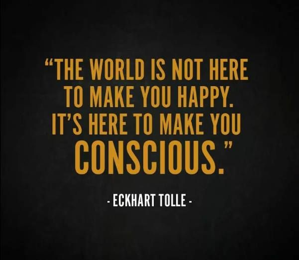 """The world is not here to make you happy. It's here to make you conscious."" Eckhart Tolle"