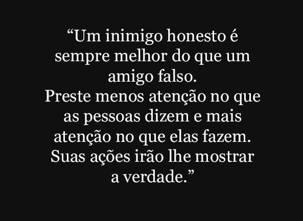"""""""Um inimigo honesto é sempre melhor do que um amigo falso. Preste menos atenção no que as pessoas dizem e mais atenção no que elas fazem. Suas ações irão lhe mostrar a verdade."""""""