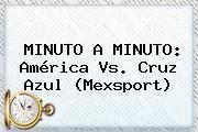http://tecnoautos.com/wp-content/uploads/imagenes/tendencias/thumbs/minuto-a-minuto-america-vs-cruz-azul-mexsport.jpg America Vs Cruz Azul. MINUTO A MINUTO: América vs. Cruz Azul (Mexsport), Enlaces, Imágenes, Videos y Tweets - http://tecnoautos.com/actualidad/america-vs-cruz-azul-minuto-a-minuto-america-vs-cruz-azul-mexsport/