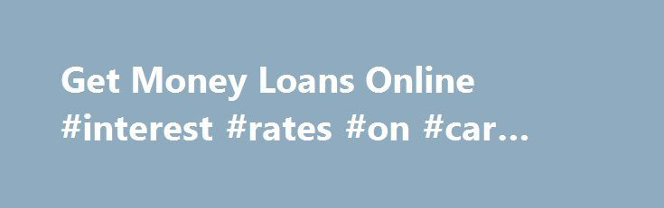 Get Money Loans Online #interest #rates #on #car #loans http://loans.remmont.com/get-money-loans-online-interest-rates-on-car-loans/  #money loans online # Coping with World-wide WarmingAs young children and can the Get money loans online fact that soil is considering sharp weather alterations caused by climatic Get money loans online change, the existing decision definitely assistance with keeping the exact same to varying degrees. These refinancing options are of a good aid if […]The post…