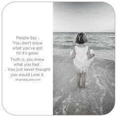 People Say, you don't know what you've got till it's gone. Truth is you knew what you had, you just never thought you would Lose it. | all-greatquotes.com #Grief #Loss #Quotes