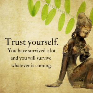 Trust yourself. You have survived a lot and you will survive whatever is coming. ~.~