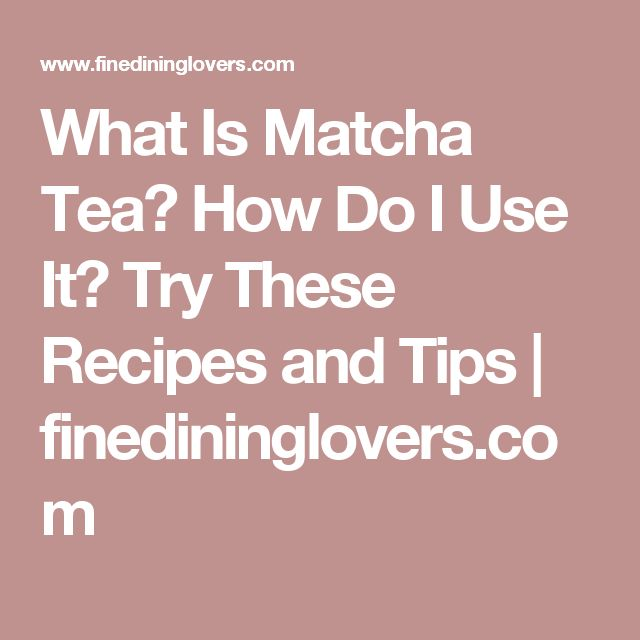 What Is Matcha Tea? How Do I Use It? Try These Recipes and Tips | finedininglovers.com