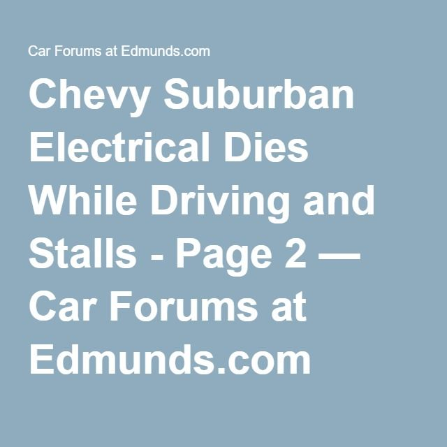 Chevy Suburban Electrical Dies While Driving and Stalls - Page 2 — Car Forums at Edmunds.com