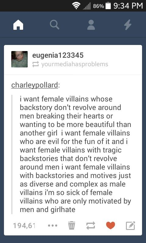 I want female villains whose backstory doesn't revolve around men breaking their hearts or wanting to be more beautiful than another girl. I want female villains who are evil for the fun of it. I want female villains wiht tragic backstories that don't revolve around men. I want female villains with backstories and motives just as diverse and complex as male villains who are only motivated by men and girl hate.