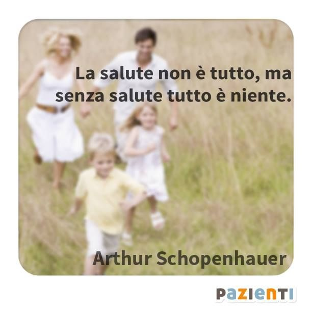 """""""La salute è tutto, ma senza salute tutto è niente."""" (Arthur Schopenhauer)"""