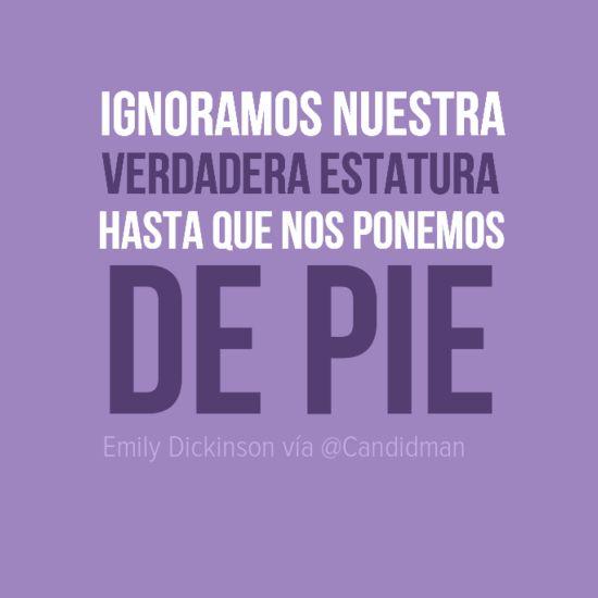 """Ignoramos nuestra verdadera estatura hasta que nos ponemos de pie"". #EmilyDickinson #Citas #Frases @Candidman"