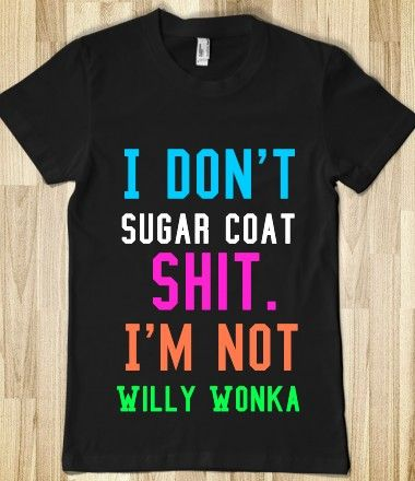 I DON'T SUGAR COAT SHIT. I'M NOT WILLY WONKA- lol i WILL tell you exactly how I feel and what is on my mind. Im too old to sugar coat shit, especially with people who are a non factor.