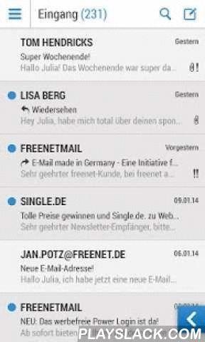 Freenetmail - E-Mail Postfach  Android App - playslack.com ,  Mit der Mail App von freenet haben Sie Ihre E-Mails und Ihr Adressbuch immer dabei.Nutzen Sie alle wichtigen Funktionen von freenetmail komfortabel auf Ihrem Android Gerät: - E-Mails lesen und schreiben für alle Ihre Postfächer - Einfacher Wechsel zwischen Ihren Postfächern- Hinzufügen von Fremd-Postfächern- Benachrichtigung (Push) für neue E-Mails - Sicherer E-Mail Versand durch automatische SSL-Verschlüsselung- Schnelles Löschen…