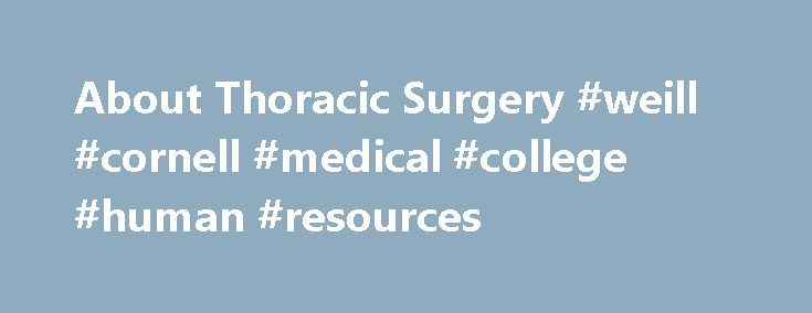 About Thoracic Surgery #weill #cornell #medical #college #human #resources http://kentucky.remmont.com/about-thoracic-surgery-weill-cornell-medical-college-human-resources/  # About Thoracic Surgery Under the leadership of Dr. Nasser Altorki the Division of Thoracic Surgery at Weill Cornell Medicine|NewYork-Presbyterian provides comprehensive care to patients with diseases of the lung, trachea, esophagus, chest wall and mediastinum (the middle section of the chest cavity). We bring together…