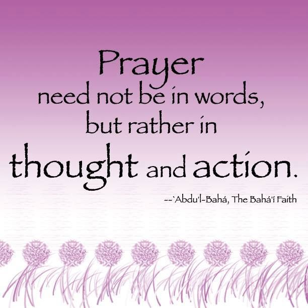 Prayer need not be in words, but rather in thought and action, Abdu'l-Baha