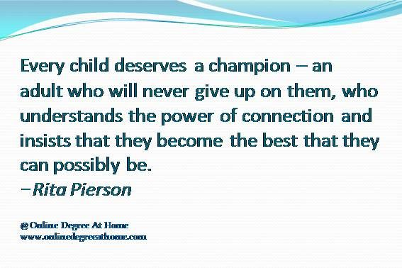 Education quotes for teachers Every child deserves a champion – an adult who will never give up on them, who understands the power of connection and insists that they become the best that they can possibly be.-Rita Pierson #Educationquotesforteachers #Educationalquotesforteachers www.onlinedegreeathome.com