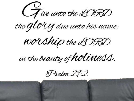 Bible Verse for Birthday - Psalm 29:2 Give unto the Lord the glory due unto his name; worship the Lord in the beauty of holiness. - Bible