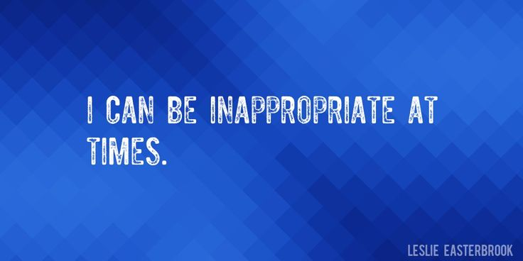 Quote by Leslie Easterbrook => I can be inappropriate at times.