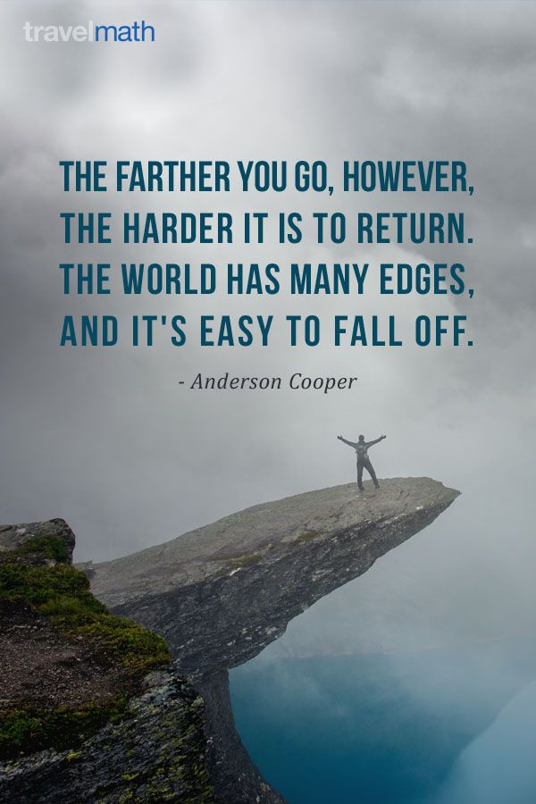 """""""The farther you go, however, the harder it is to return. The world has many edges, and it's easy to fall off."""" - Anderson Cooper"""