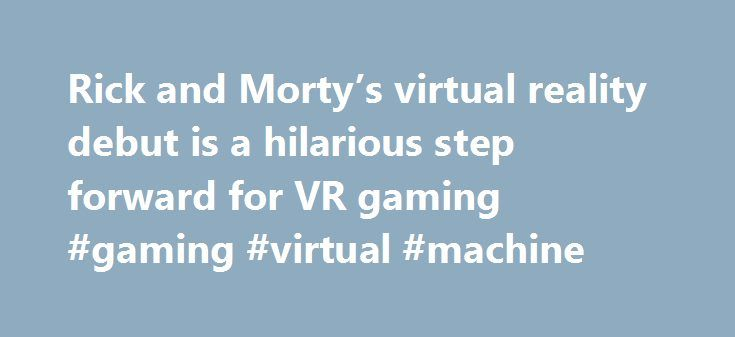 Rick and Morty's virtual reality debut is a hilarious step forward for VR gaming #gaming #virtual #machine http://rhode-island.nef2.com/rick-and-mortys-virtual-reality-debut-is-a-hilarious-step-forward-for-vr-gaming-gaming-virtual-machine/  # Rick and Morty's virtual reality debut is a hilarious step forward for VR gaming Whether you watch the Adult Swim animated series Rick and Morty or not, the new VR game based on the series is worth checking out. In one of the most fitting matchups of…