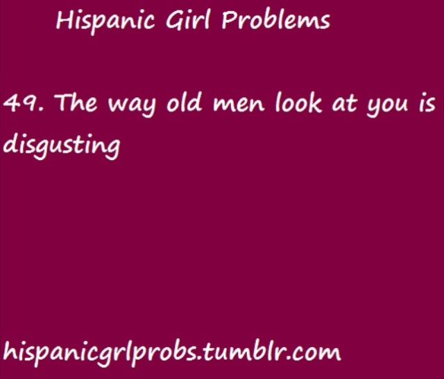 I'm sure every Hispanic girl can relate to this since it's almost always Hispanic old pigs doing the staring and possibly the whistling, or worse the vulgar comments.
