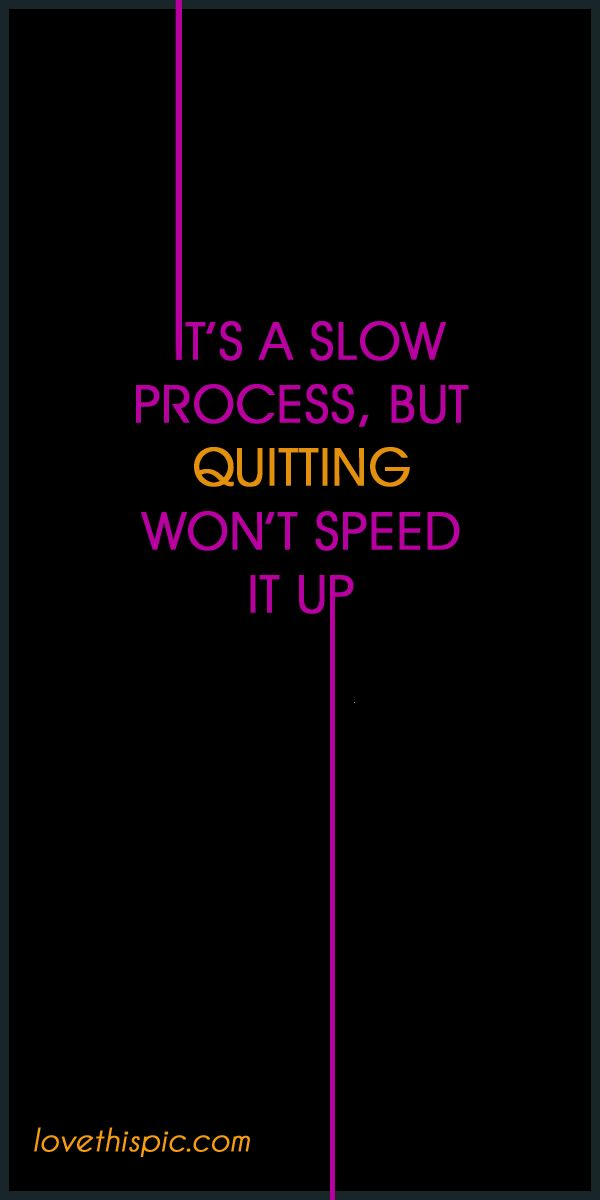 Its a slow process and quitting won' speed t it up.: