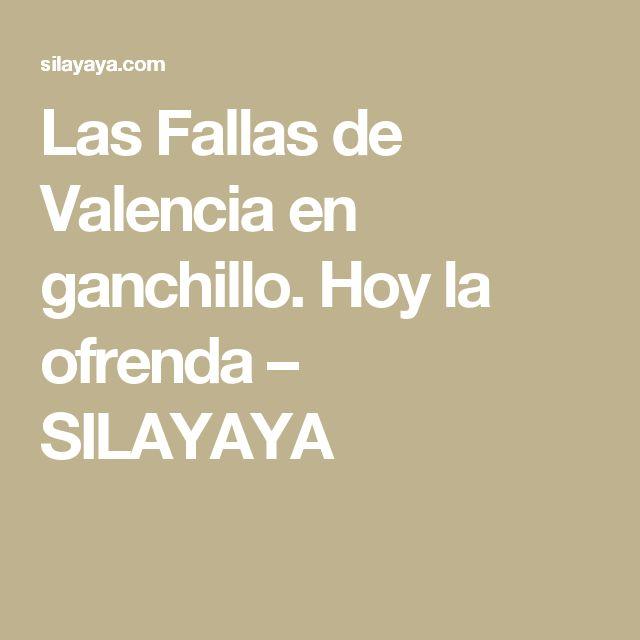 Las Fallas de Valencia en ganchillo. Hoy la ofrenda – SILAYAYA