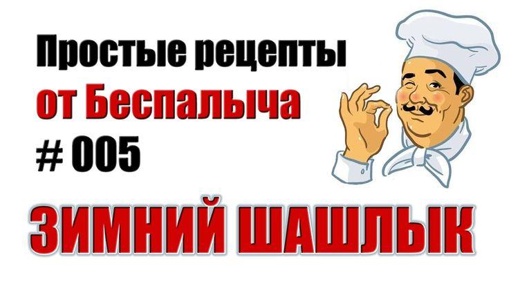 Новый рецепт от Беспалыча https://www.youtube.com/watch?v=8_FcScOdNrc  Зимний шашлык удался на славу !!!