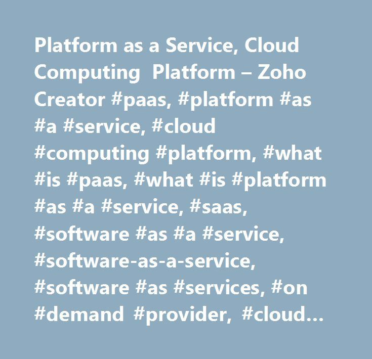 Platform as a Service, Cloud Computing Platform – Zoho Creator #paas, #platform #as #a #service, #cloud #computing #platform, #what #is #paas, #what #is #platform #as #a #service, #saas, #software #as #a #service, #software-as-a-service, #software #as #services, #on #demand #provider, #cloud #software, #cloud #based #computing, #cloud #computing, #cloud #hosting, #web #based #app, #web #based #applications…
