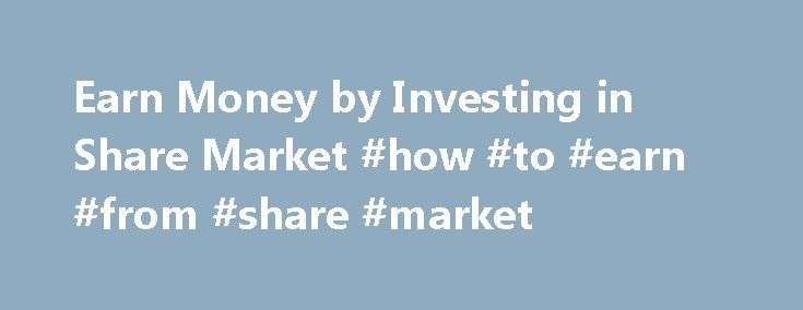 Earn Money by Investing in Share Market #how #to #earn #from #share #market http://earnings.remmont.com/earn-money-by-investing-in-share-market-how-to-earn-from-share-market-2/  #how to earn from share market # Earn Money by Investing in Share Market By Money Control on August 28, 2009 2 Are you interested in buying shares of some blue chip companies or watching your profits build up? If your answer is affirmative, then it is important for you to learn the basics of this term. In order to…