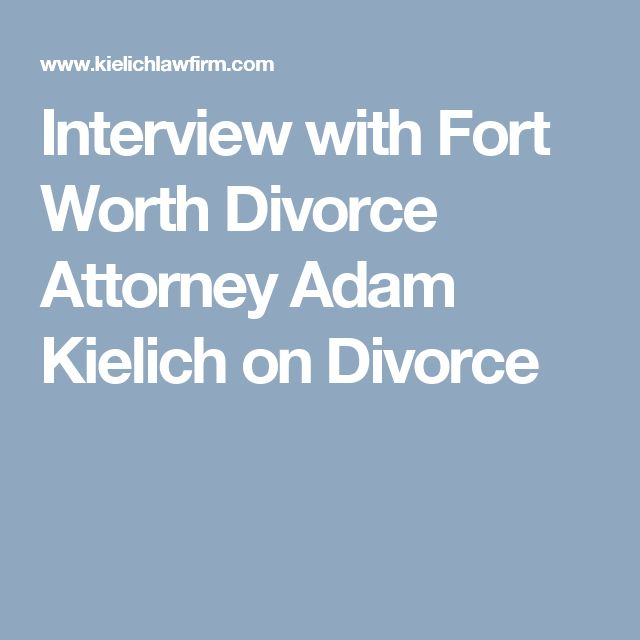 Interview with Fort Worth Divorce Attorney Adam Kielich on Divorce