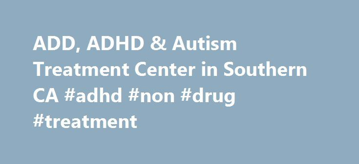 ADD, ADHD & Autism Treatment Center in Southern CA #adhd #non #drug #treatment http://tampa.remmont.com/add-adhd-autism-treatment-center-in-southern-ca-adhd-non-drug-treatment/  # What Drake Institute Can Do For You The Drake Institute of Behavioral Medicine is a world renowned ADHD and Autism treatment center with 35 years of clinical experience providing non-drug treatments for the following neurophysical disorders: ADD (Attention Deficit Disorder) ADHD (Attention Deficit Hyperactivity…