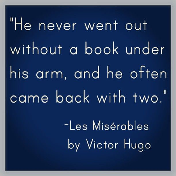 """He never went out without a book under his arm, and he often cam back with two."" Les Miserables - Victor Hugo"