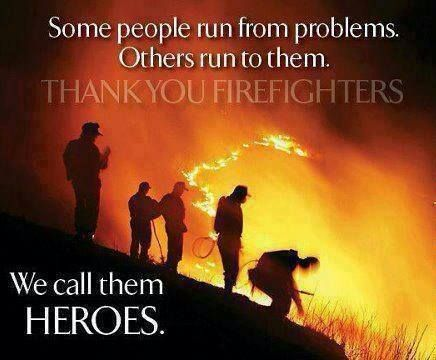 Some people run from problems. Others run to them. We call them heroes. Thank you firefighters.