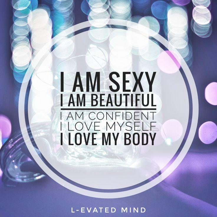 Daily Affirmation: I am sexy, I am beautiful, I am confident, I love myself, I love my body