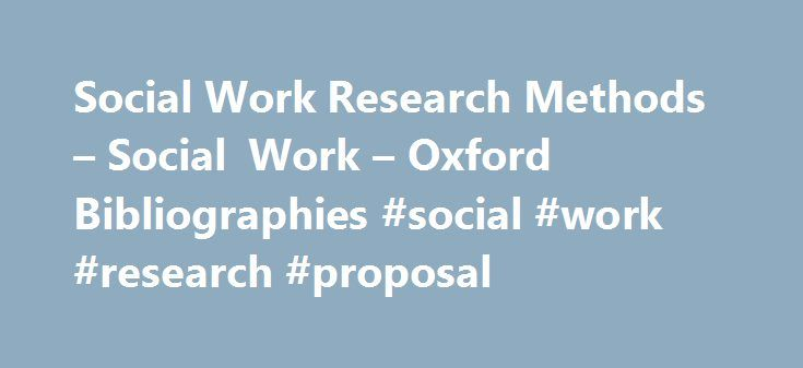 Social Work Research Methods – Social Work – Oxford Bibliographies #social #work #research #proposal http://boston.remmont.com/social-work-research-methods-social-work-oxford-bibliographies-social-work-research-proposal/  # In This Article Social Work Research Methods Introduction Textbooks History of Social Work Research Methods Feasibility Issues Influencing the Research Process Measurement Measurement Methods Existing Scales Group Experimental and Quasi-Experimental Designs for Evaluating…