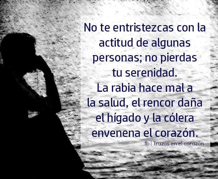 No te entristezcas con la actitud de algunas personas; no pierdas tu serenidad…