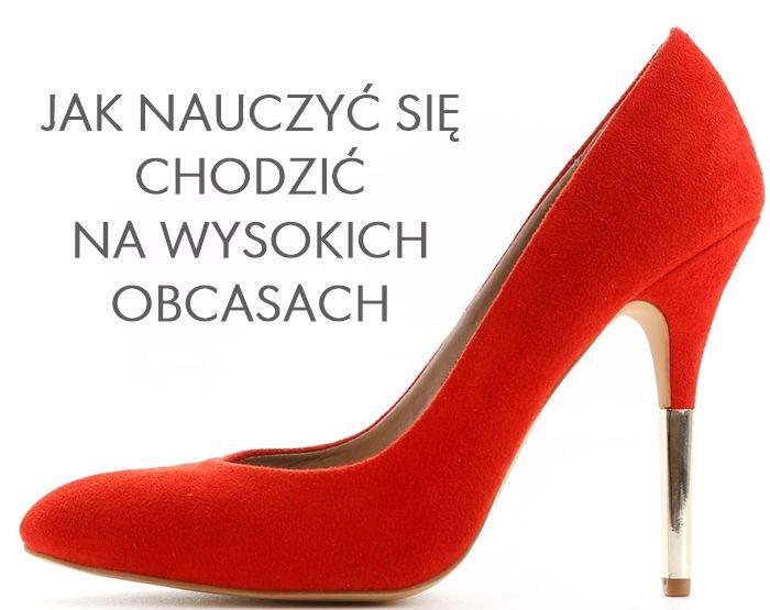 Jak nauczyć się chodzić na obcasach (szpilkach), gdzie kupować i jak rozpoznać wygodne buty.