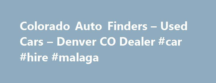 Colorado Auto Finders – Used Cars – Denver CO Dealer #car #hire #malaga http://usa.remmont.com/colorado-auto-finders-used-cars-denver-co-dealer-car-hire-malaga/  #auto finder # Colorado Auto Finders – Denver CO, 80231 Welcome to Colorado Auto Finders Used Cars Lot In Denver CO 80231 Come drive the Used Cars inventory at Colorado Auto Finders, your local Denver Used Cars Denver lot near Arvada, Aurora. Colorado Auto Finders offers a wide range of used cars for sale, used vehicles, usedcars…