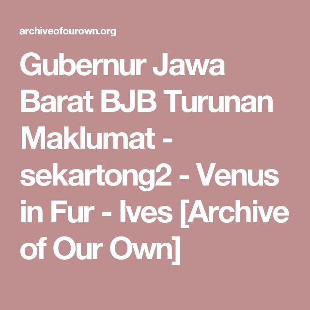 Gubernur Jawa Barat BJB Turunan Maklumat - sekartong2 - Venus in Fur - Ives [Archive of Our Own]