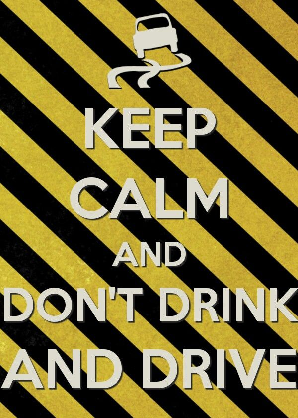 Keep calm and don't drink and drive... Because the life you save can be yours and mine... Designate an alternate driver so everyone can get too where they're going safely, and also get home safely... Amen!!!