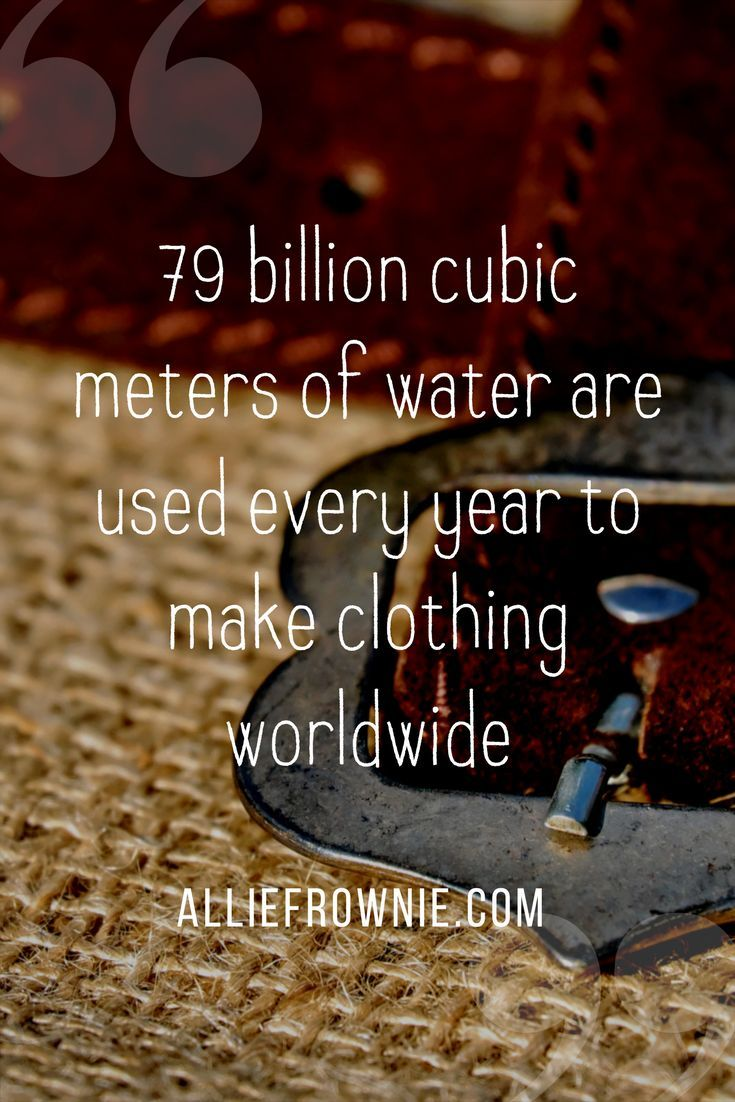 79 billion cubic meters of water are used every year to make clothing worldwide