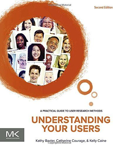 Understanding Your Users, Second Edition: A Practical Guide to User Research Methods (Interactive Technologies): Kathy Baxter, Catherine Courage, Kelly Caine: 9780128002322: Amazon.com: Books