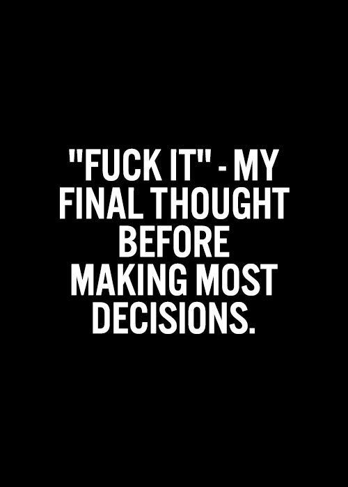 """""""Fuck it""""-my final thoughts before making most decisions."""