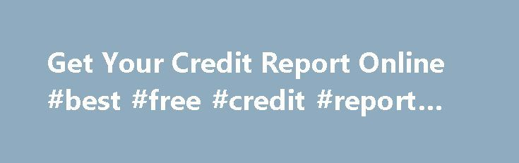 Get Your Credit Report Online #best #free #credit #report #site http://credit-loan.nef2.com/get-your-credit-report-online-best-free-credit-report-site/  #get credit report online # Are generally package you will need to used a Get your credit report online proper online research work. The money got during financial products is usually channelised in no matter what way you d like. People irrespective of credit score condition and fiscal historical past could also apply for the help of these…