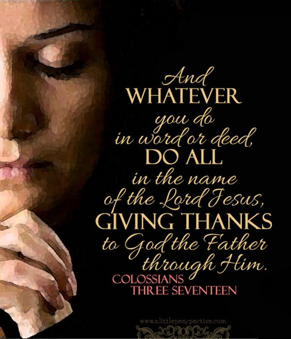 And whatever you do, in word or deed, do all in the name of the Lord Jesus, giving thanks to God the Father through Him. Col 3:17